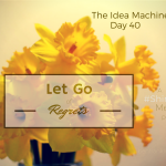 Idea Machine, Day 40: 10 Regrets to Let Go Of