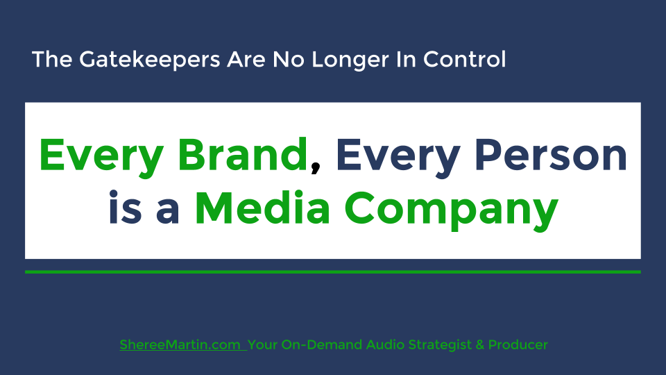 Every Brand, Every Person is a Media Company today, thanks to the power of the internet coupled with digital media technology. The traditional media gatekeepers are no longer in control. Sheree Martin is your on-demand business audio content strategist and producer. Visit http://shereemartin.com/podcast-consulting for details.