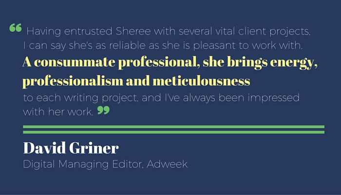 "Testimonial for Sheree Martin from David Griner, Digital Managing Editor, AdWeek: ""Having entrusted Sheree with several vital client projects, I can say she's as reliable as she is pleasant to work with. A consummate professional, she brings energy, professionalism and meticulousness to each writing project, and I've always been impressed with her work."" by David Griner, Digital Managing Editor, Adweek"