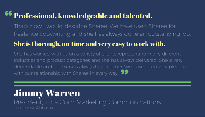 "Testimonial for Sheree Martin by Jimmy Warren, president, TotalCom Marketing Communications in Tuscaloosa, Alabama: ""Professional, knowledgeable and talented. That's how I would describe Sheree. We have used Sheree for freelance copywriting and she has always done an outstanding job. She is thorough, on-time and very easy to work with. She has worked with us on a variety of clients representing many different industries and product categories and she has always delivered. She is very dependable and her work is always high-caliber...."" Jimmy Warren, President, TotalCom Marketing Communications"